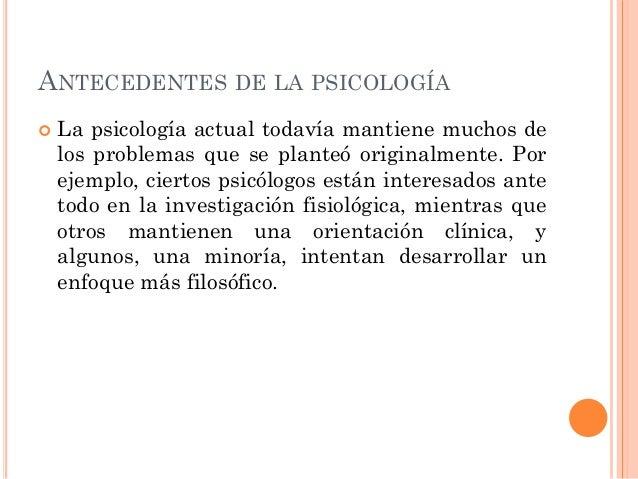 ANTECEDENTES DE LA PSICOLOGÍA   La psicología actual todavía mantiene muchos de los problemas que se planteó originalment...