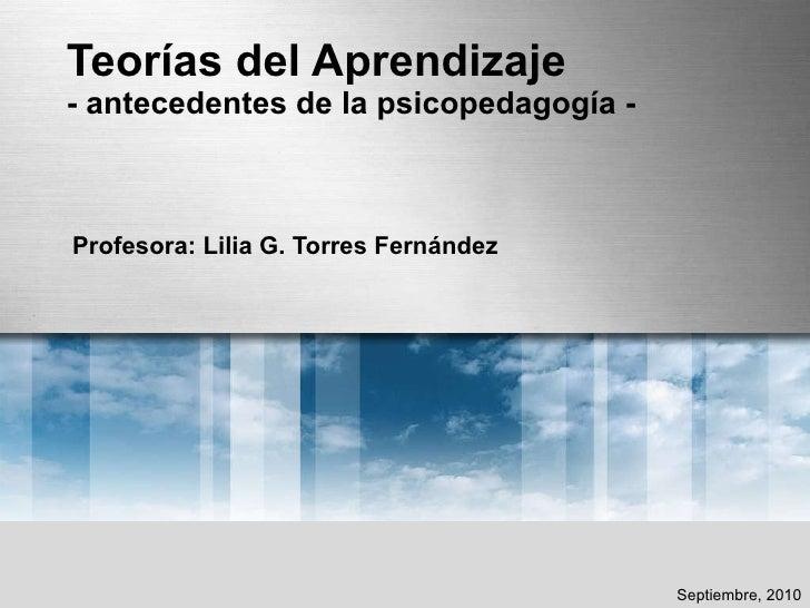 Teorías del Aprendizaje - antecedentes de la psicopedagogía - Profesora: Lilia G. Torres Fernández Septiembre, 2010