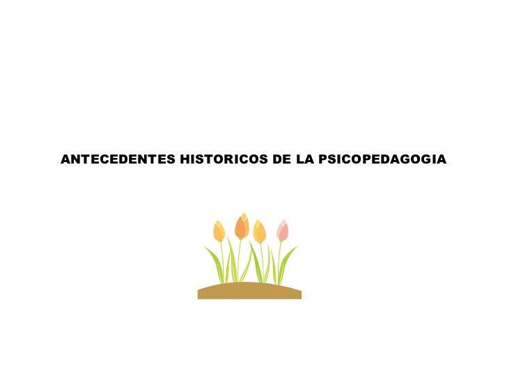 ANTECEDENTES HISTORICOS DE LA PSICOPEDAGOGIA