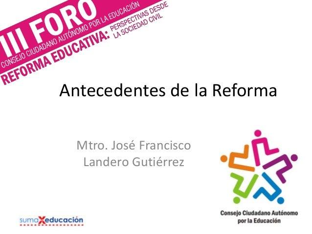 Antecedentes de la Reforma Mtro. José Francisco Landero Gutiérrez