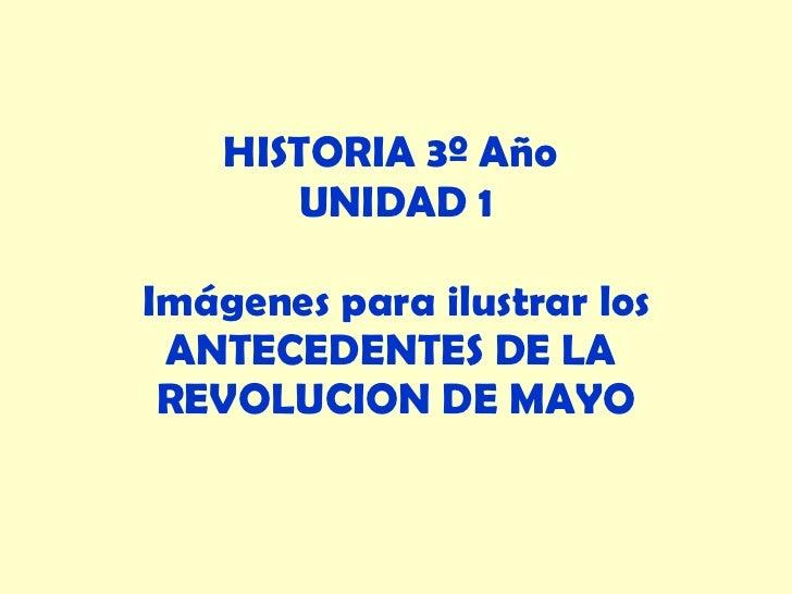 HISTORIA 3º Año  UNIDAD 1 Imágenes para ilustrar los ANTECEDENTES DE LA  REVOLUCION DE MAYO