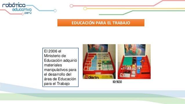 EDUCACIÓN PARA EL TRABAJO El 2006 el Ministerio de Educación adquirió materiales manipulativos para el desarrollo del área...