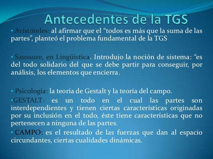 """Antecedentes de la TGS<br /><ul><li>Aristóteles: al afirmar que el """"todos es más que la suma de las partes"""", planteó el pr..."""
