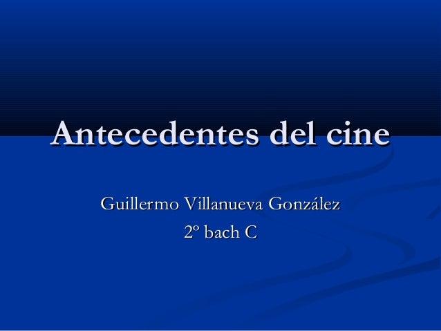 Antecedentes del cineAntecedentes del cine Guillermo Villanueva GonzálezGuillermo Villanueva González 2º bach C2º bach C