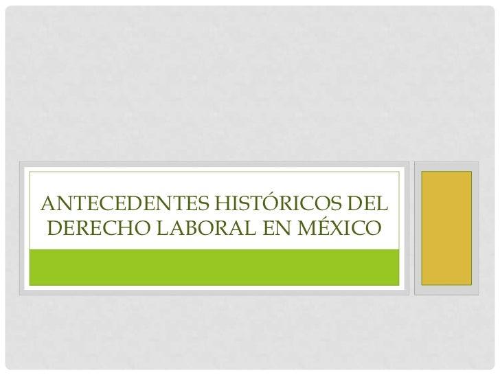 ANTECEDENTES HISTÓRICOS DELDERECHO LABORAL EN MÉXICO