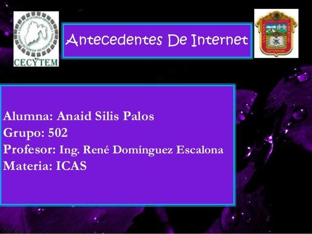 Alumna: Anaid Silis Palos Grupo: 502 Profesor: Ing. René Domínguez Escalona Materia: ICAS Antecedentes De Internet