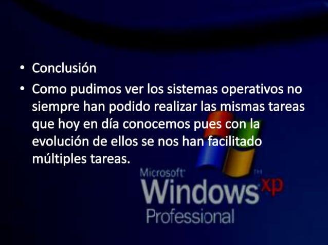 w Conclusión  ° Como pudimos verlos sistemas operativos no siempre han podido realizar las mismas tareas que hoy en día co...