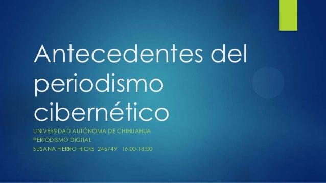 Antecedentes del periodismo cibernéticoUNIVERSIDAD AUTÓNOMA DE CHIHUAHUA PERIODISMO DIGITAL SUSANA FIERRO HICKS 246749 16:...