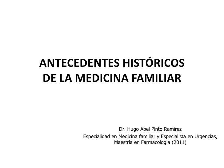 ANTECEDENTES HISTÓRICOSDE LA MEDICINA FAMILIAR                      Dr. Hugo Abel Pinto Ramírez      Especialidad en Medic...