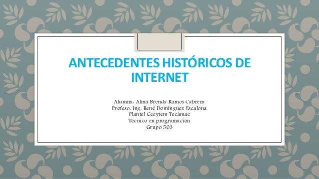 ANTECEDENTES HISTÓRICOS DE INTERNET Alumna: Alma Brenda Ramos Cabrera Profeso. Ing. René Domínguez Escalona Plantel Cecyte...