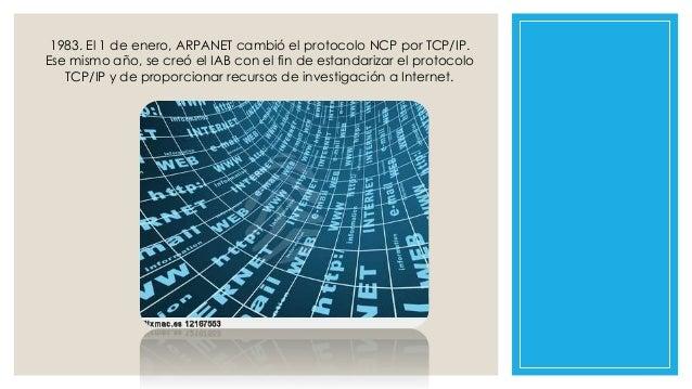 1983. El 1 de enero, ARPANET cambió el protocolo NCP por TCP/IP. Ese mismo año, se creó el IAB con el fin de estandarizar ...