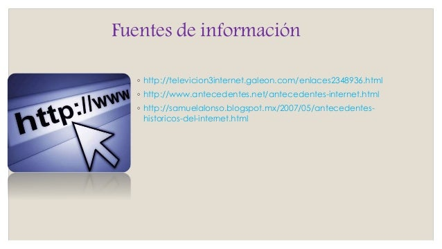 Fuentes de información ◦ http://televicion3internet.galeon.com/enlaces2348936.html ◦ http://www.antecedentes.net/anteceden...