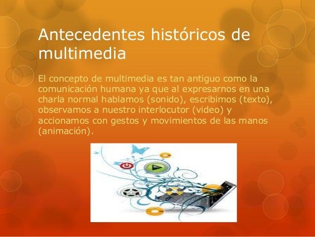 Antecedentes históricos demultimediaEl concepto de multimedia es tan antiguo como lacomunicación humana ya que al expresar...
