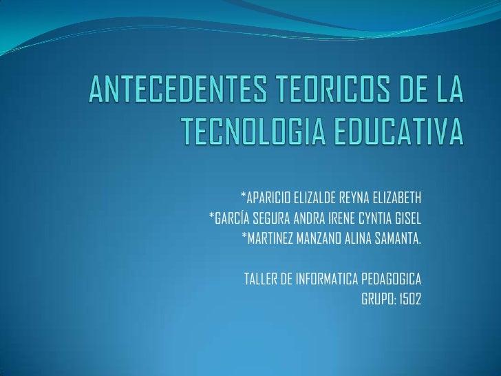 ANTECEDENTES TEORICOS DE LA TECNOLOGIA EDUCATIVA<br />*APARICIO ELIZALDE REYNA ELIZABETH<br />*GARCÍA SEGURA ANDRA IRENE C...