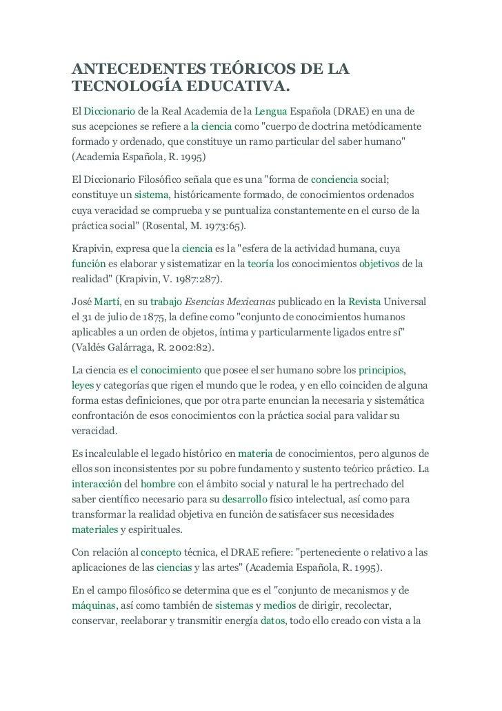 ANTECEDENTES TEÓRICOS DE LATECNOLOGÍA EDUCATIVA.El Diccionario de la Real Academia de la Lengua Española (DRAE) en una des...