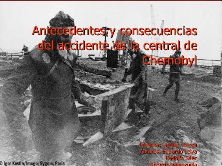 Antecedentes y consecuencias del accidente de la central de Chernobyl Profesor: Héctor Correa Autores: Eduardo Leiva Rodol...