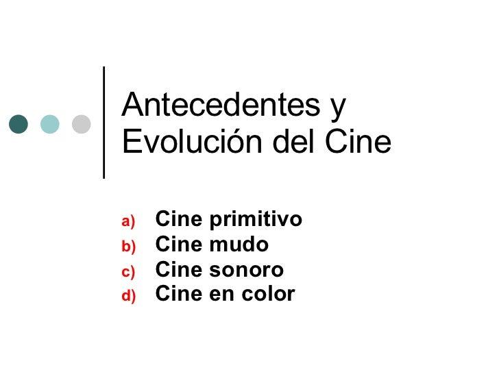 Antecedentes y Evolución del Cine <ul><li>Cine primitivo </li></ul><ul><li>Cine mudo </li></ul><ul><li>Cine sonoro </li></...