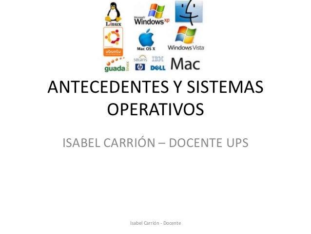 ANTECEDENTES Y SISTEMAS      OPERATIVOS ISABEL CARRIÓN – DOCENTE UPS           Isabel Carrión - Docente