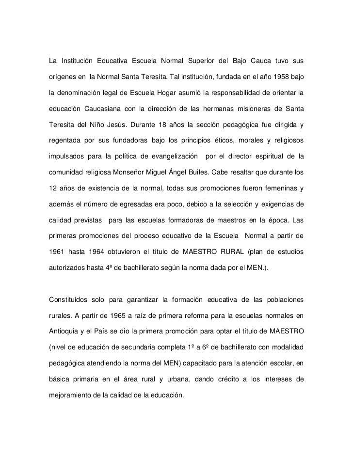 La Institución Educativa Escuela Normal Superior del Bajo Cauca tuvo sus orígenes en  la Normal Santa Teresita. Tal instit...