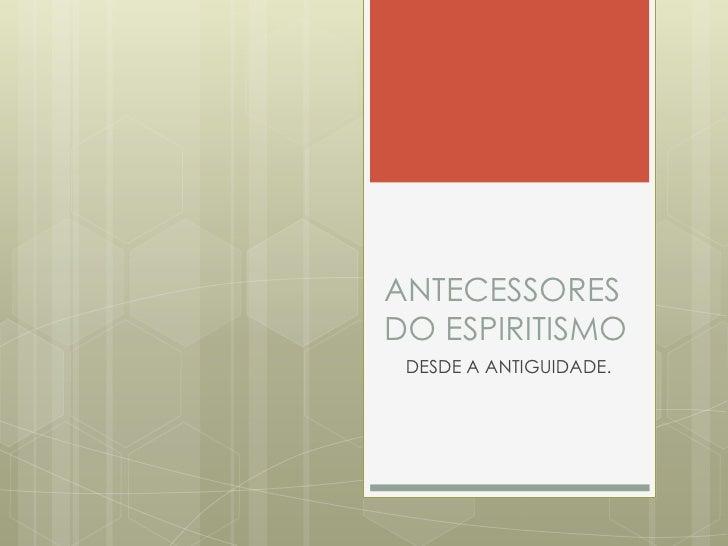 ANTECESSORESDO ESPIRITISMO DESDE A ANTIGUIDADE.