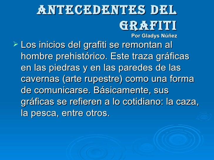 ANTECEDENTES DEL GRAFITI Por Gladys Núñez <ul><li>Los inicios del grafiti se remontan al hombre prehistórico. Este traza g...
