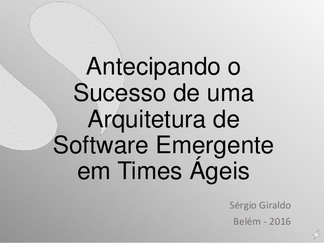 Antecipando o Sucesso de uma Arquitetura de Software Emergente em Times Ágeis Sérgio Giraldo Belém - 2016