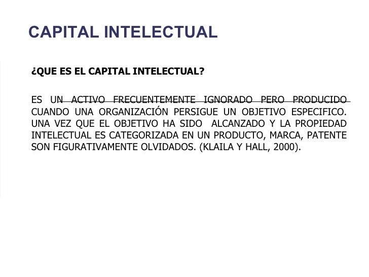 CAPITAL INTELECTUAL ¿QUE ES EL CAPITAL INTELECTUAL? ES UN ACTIVO FRECUENTEMENTE IGNORADO PERO PRODUCIDO CUANDO UNA ORGANIZ...