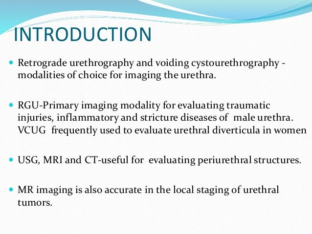 INTRODUCTION  Retrograde urethrography and voiding cystourethrography - modalities of choice for imaging the urethra.  R...