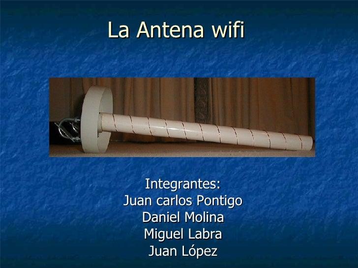 La Antena wifi Integrantes: Juan carlos Pontigo Daniel Molina Miguel Labra Juan López