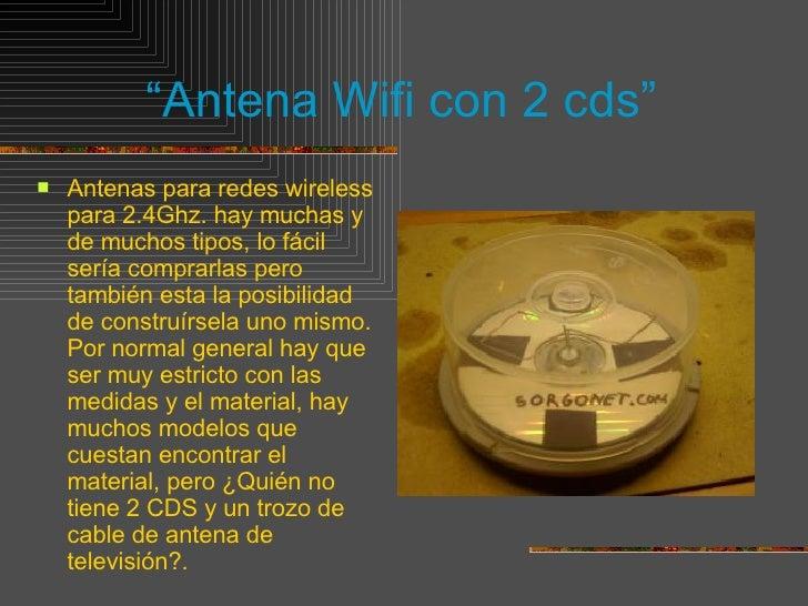 """"""" Antena Wifi con 2 cds"""" <ul><li>Antenas para redes wireless para 2.4Ghz. hay muchas y de muchos tipos, lo fácil sería com..."""