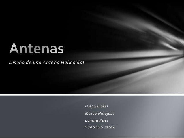 Diseño de una Antena Helicoidal                                  Diego Flores                                  Marco Hinoj...