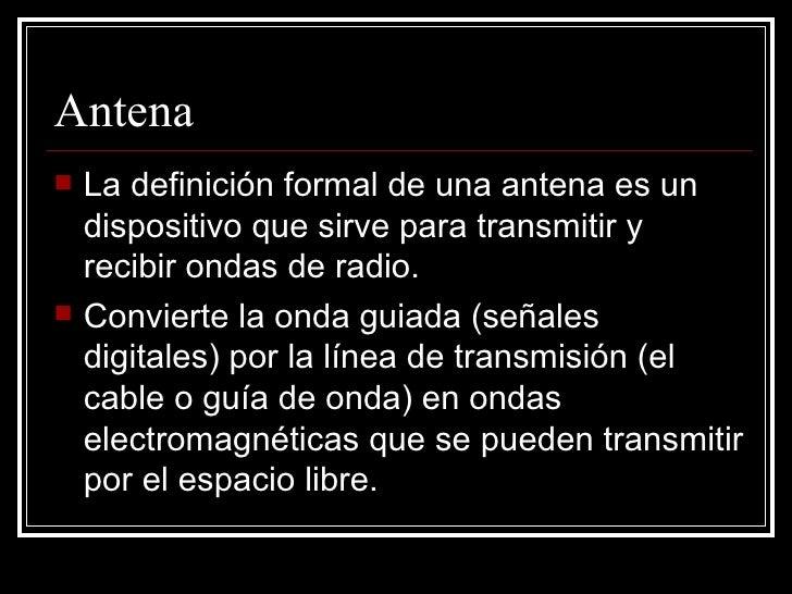 Antena <ul><li>La definición formal de una antena es un dispositivo que sirve para transmitir y recibir ondas de radio.  <...