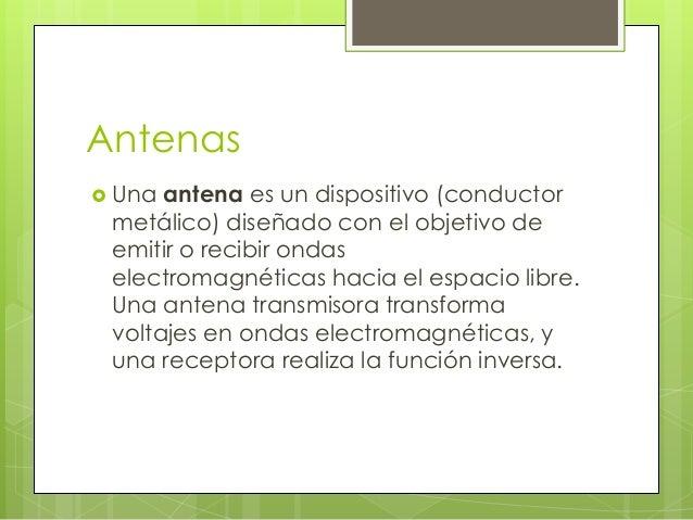 Antenas  Una antena es un dispositivo (conductor metálico) diseñado con el objetivo de emitir o recibir ondas electromagn...