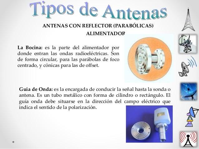 ANTENAS CON REFLECTOR (PARABÓLICAS) ALIMENTADOR La Bocina: es la parte del alimentador por donde entran las ondas radioelé...
