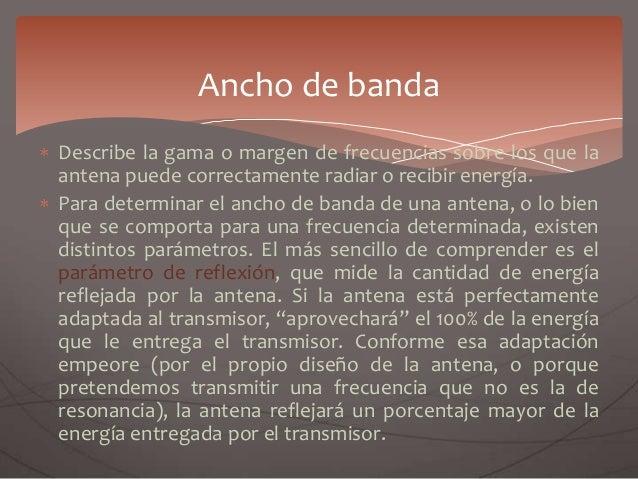 Describe la gama o margen de frecuencias sobre los que la antena puede correctamente radiar o recibir energía. Para determ...