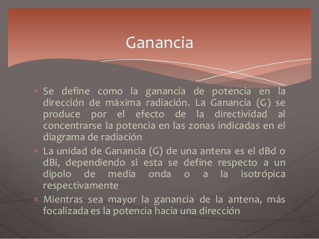 Se define como la ganancia de potencia en la dirección de máxima radiación. La Ganancia (G) se produce por el efecto de la...