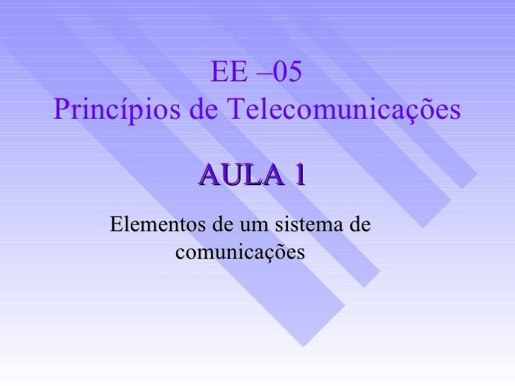 AULA 1 Elementos de um sistema de comunicações EE –05 Princípios de Telecomunicações