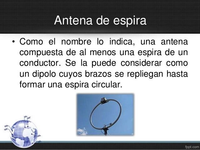 Antena de espira• Como el nombre lo indica, una antenacompuesta de al menos una espira de unconductor. Se la puede conside...