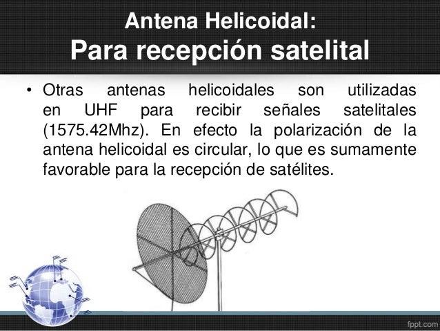 Antena Helicoidal:Para recepción satelital• Otras antenas helicoidales son utilizadasen UHF para recibir señales satelital...