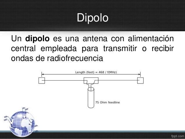 DipoloUn dipolo es una antena con alimentacióncentral empleada para transmitir o recibirondas de radiofrecuencia