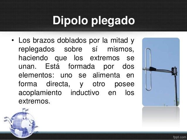 Dipolo plegado• Los brazos doblados por la mitad yreplegados sobre sí mismos,haciendo que los extremos seunan. Está formad...