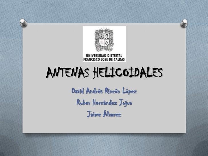 ANTENAS HELICOIDALES<br />David Andrés Rincón López<br />Ruber Hernández Jojoa<br />Jaime Álvarez<br />