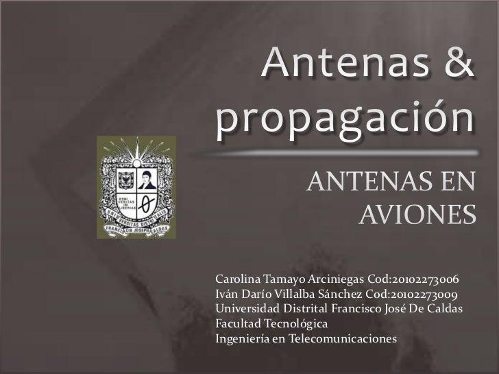 Antenas & propagación<br />ANTENAS EN AVIONES<br />Carolina Tamayo Arciniegas Cod:20102273006<br />Iván Darío Villalba Sán...
