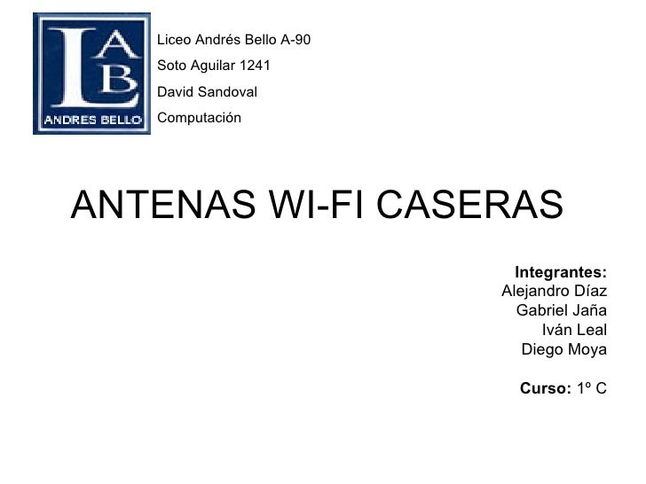 ANTENAS WI-FI CASERAS Liceo Andrés Bello A-90 Soto Aguilar 1241 David Sandoval Computación Integrantes: Alejandro Díaz Gab...