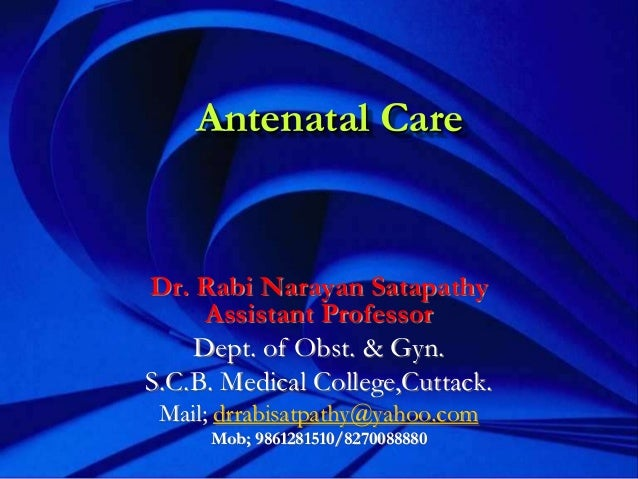 Antenatal Care Dr. Rabi Narayan Satapathy Assistant Professor Dept. of Obst. & Gyn. S.C.B. Medical College,Cuttack. Mail; ...