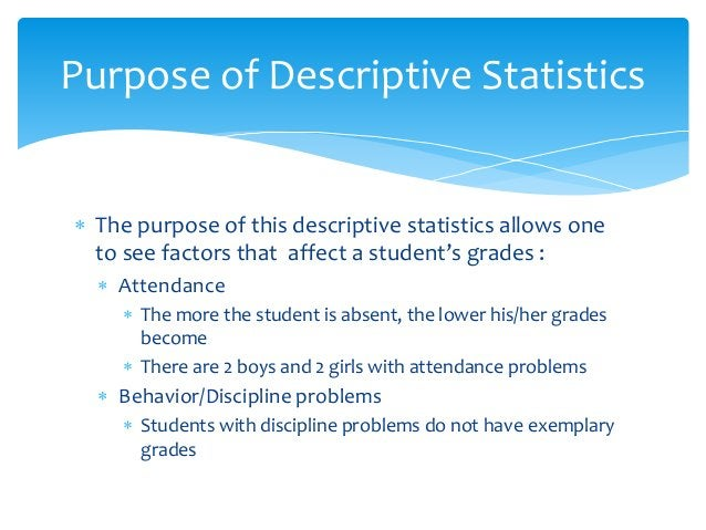  The purpose of this descriptive statistics allows one to see factors that affect a student's grades :  Attendance  The...