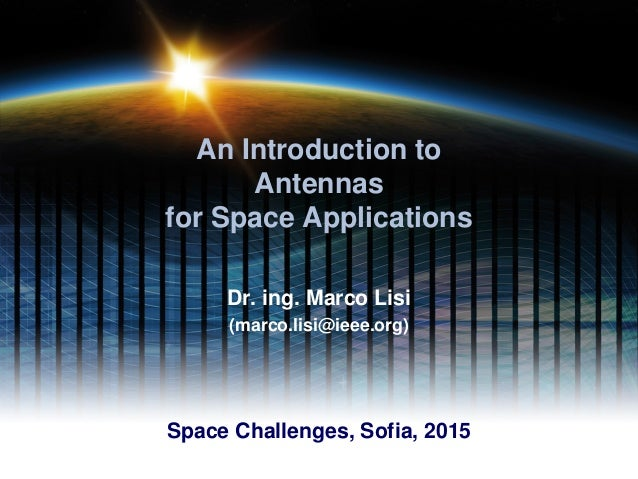 An Introduction to Antennas for Space Applications Dr. ing. Marco Lisi (marco.lisi@ieee.org) Space Challenges, Sofia, 2015