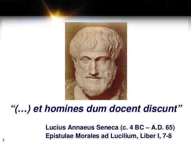 """""""(…) et homines dum docent discunt"""" Lucius Annaeus Seneca (c. 4 BC – A.D. 65) Epistulae Morales ad Lucilium, Liber I, 7-8 2"""