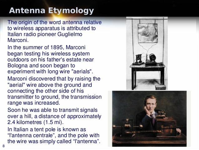 Antenna Etymology The origin of the word antenna relative to wireless apparatus is attributed to Italian radio pioneer Gug...