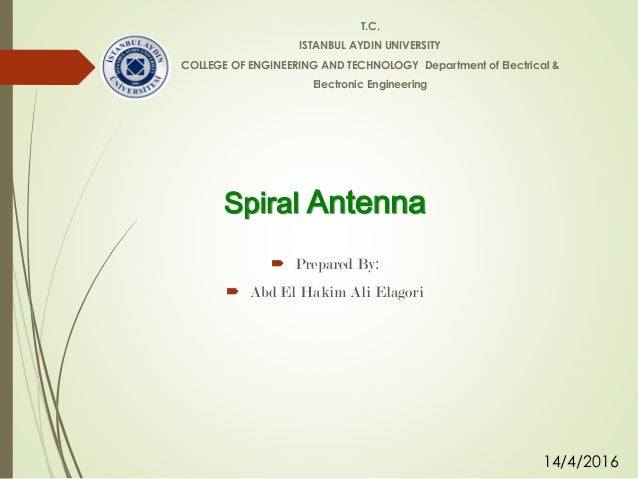 Spiral Antenna  Prepared By:  Abd El Hakim Ali Elagori T.C. ISTANBUL AYDIN UNIVERSITY COLLEGE OF ENGINEERING AND TECHNOL...